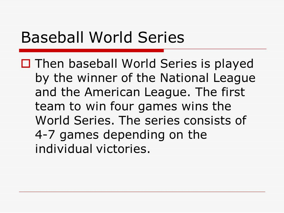 Baseball World Series Then baseball World Series is played by the winner of the National League and the American League. The first team to win four ga