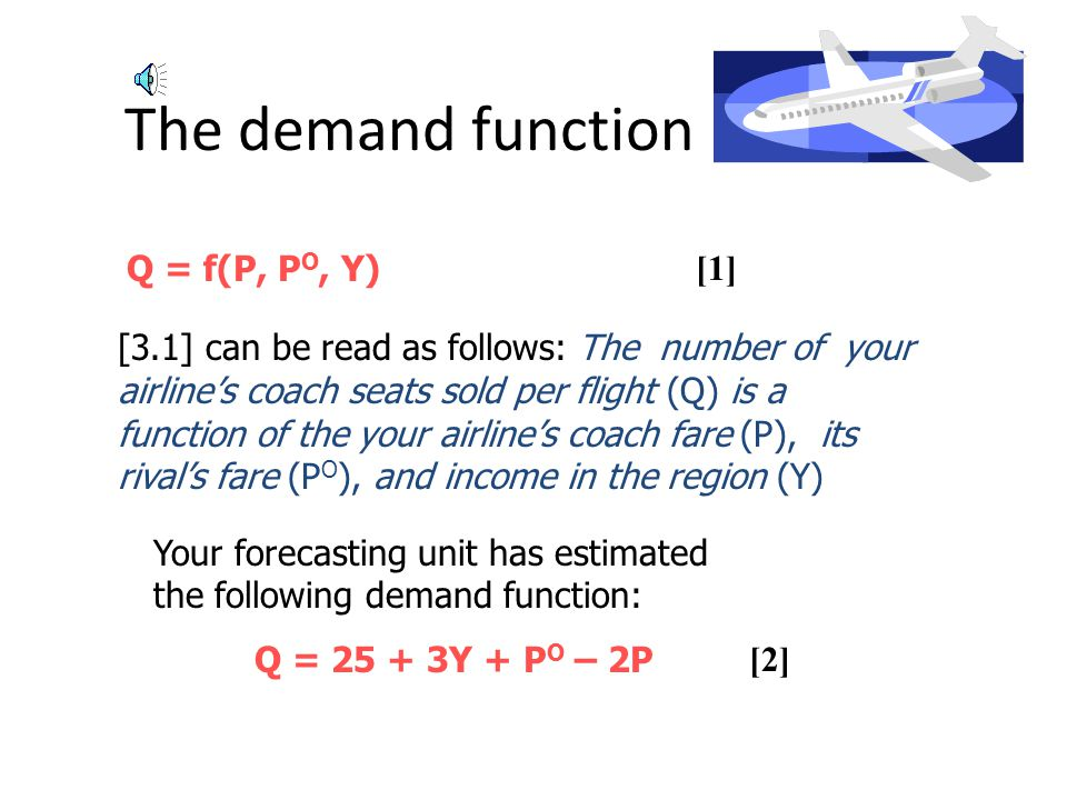 The demand function Q = f(P, P O, Y) [1] [3.1] can be read as follows: The number of your airlines coach seats sold per flight (Q) is a function of the your airlines coach fare (P), its rivals fare (P O ), and income in the region (Y) Your forecasting unit has estimated the following demand function: Q = 25 + 3Y + P O – 2P [2]