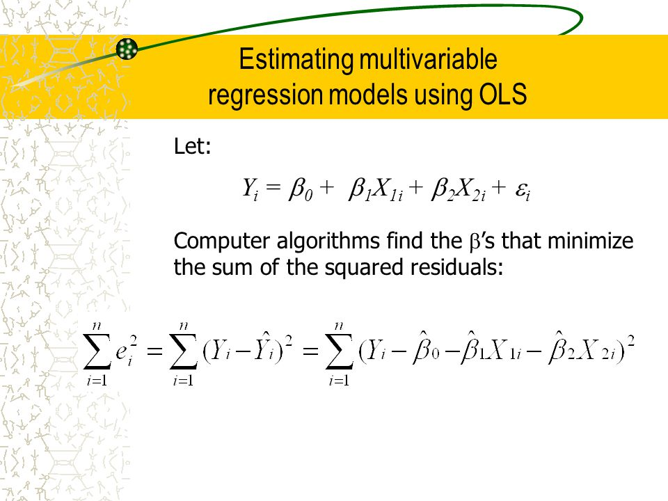 Estimating multivariable regression models using OLS Let: Y i = 0 + 1 X 1i + 2 X 2i + i Computer algorithms find the s that minimize the sum of the squared residuals: