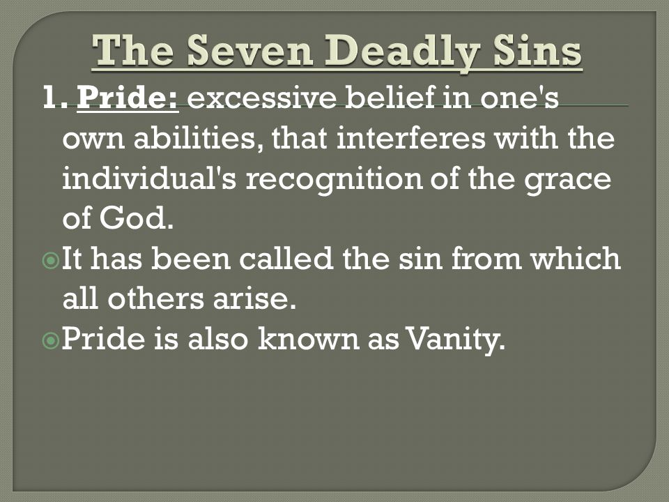 1. Pride: excessive belief in one's own abilities, that interferes with the individual's recognition of the grace of God. It has been called the sin f