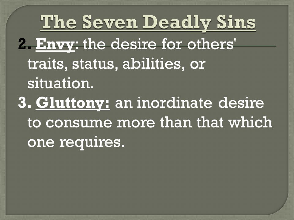 2. Envy: the desire for others traits, status, abilities, or situation.