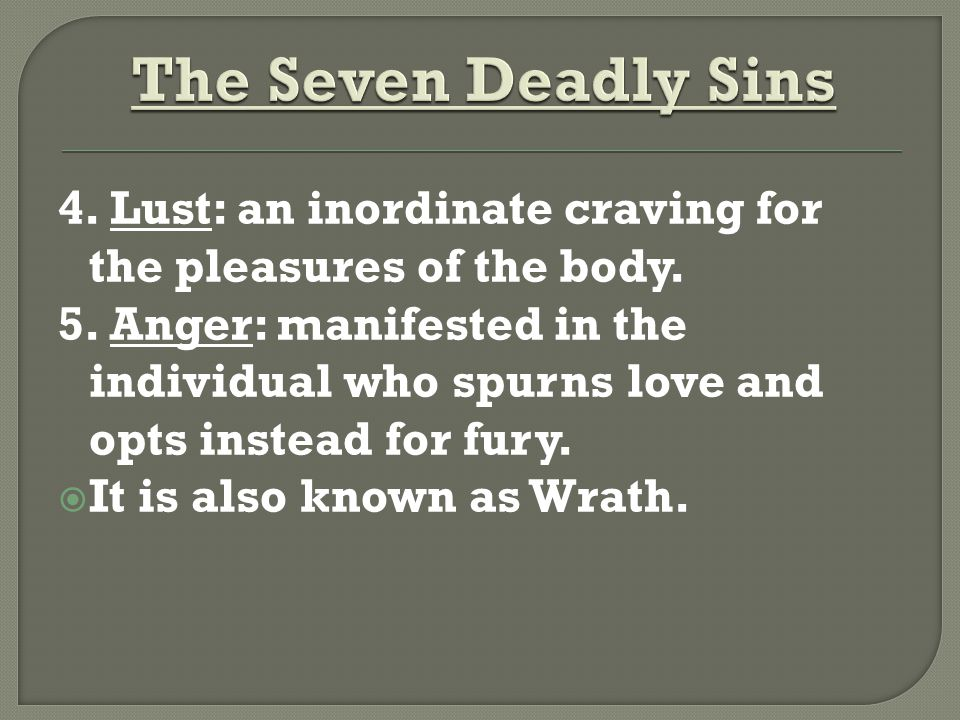 4. Lust: an inordinate craving for the pleasures of the body.