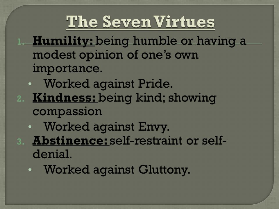 1. Humility: being humble or having a modest opinion of ones own importance.
