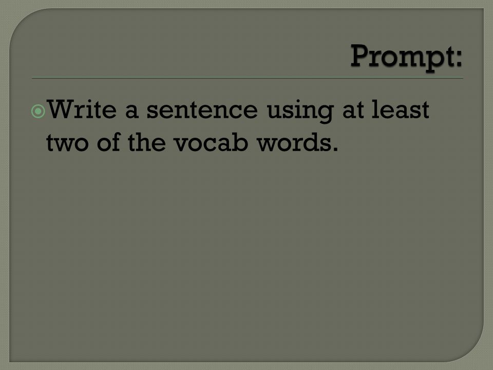 Write a sentence using at least two of the vocab words.