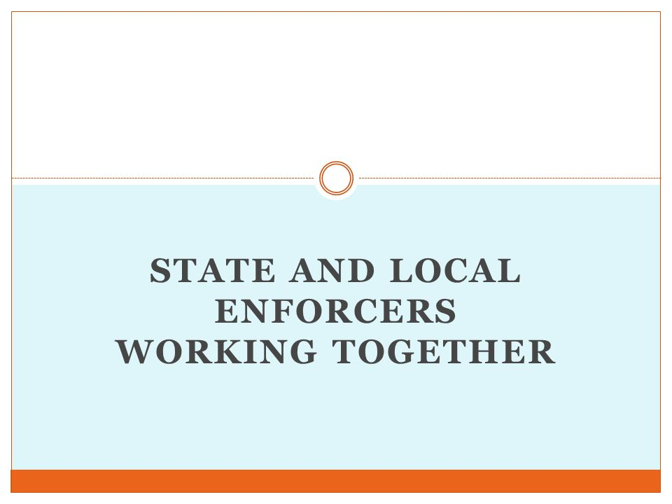 STATE AND LOCAL ENFORCERS WORKING TOGETHER