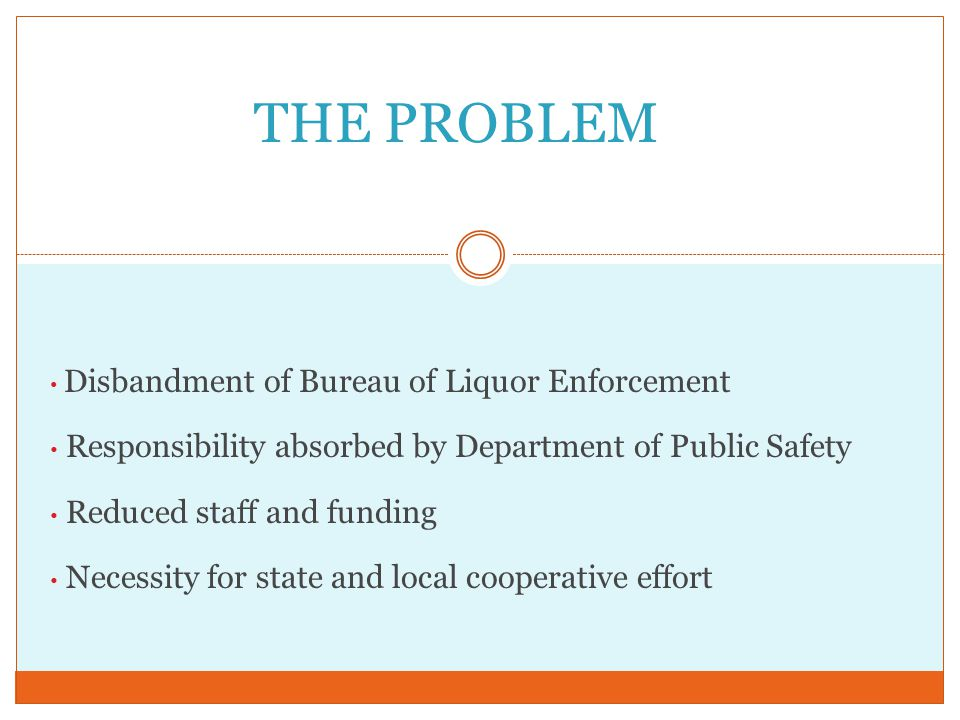 Disbandment of Bureau of Liquor Enforcement Responsibility absorbed by Department of Public Safety Reduced staff and funding Necessity for state and local cooperative effort THE PROBLEM