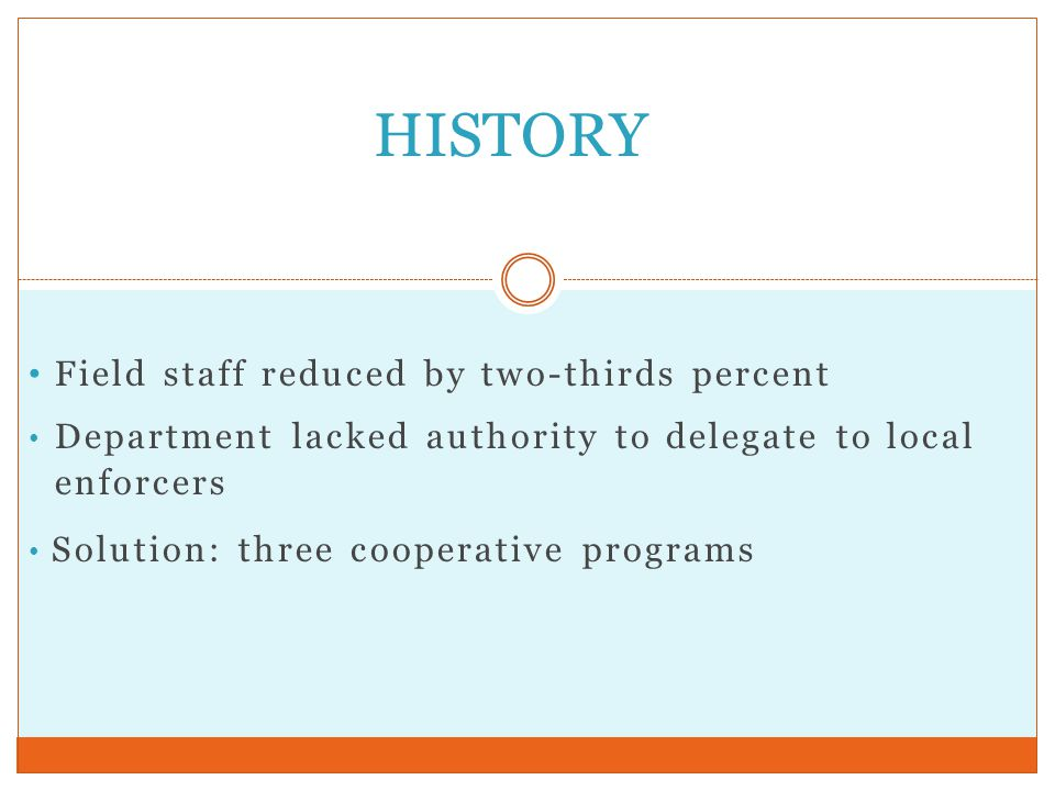 Field staff reduced by two-thirds percent Department lacked authority to delegate to local enforcers Solution: three cooperative programs HISTORY