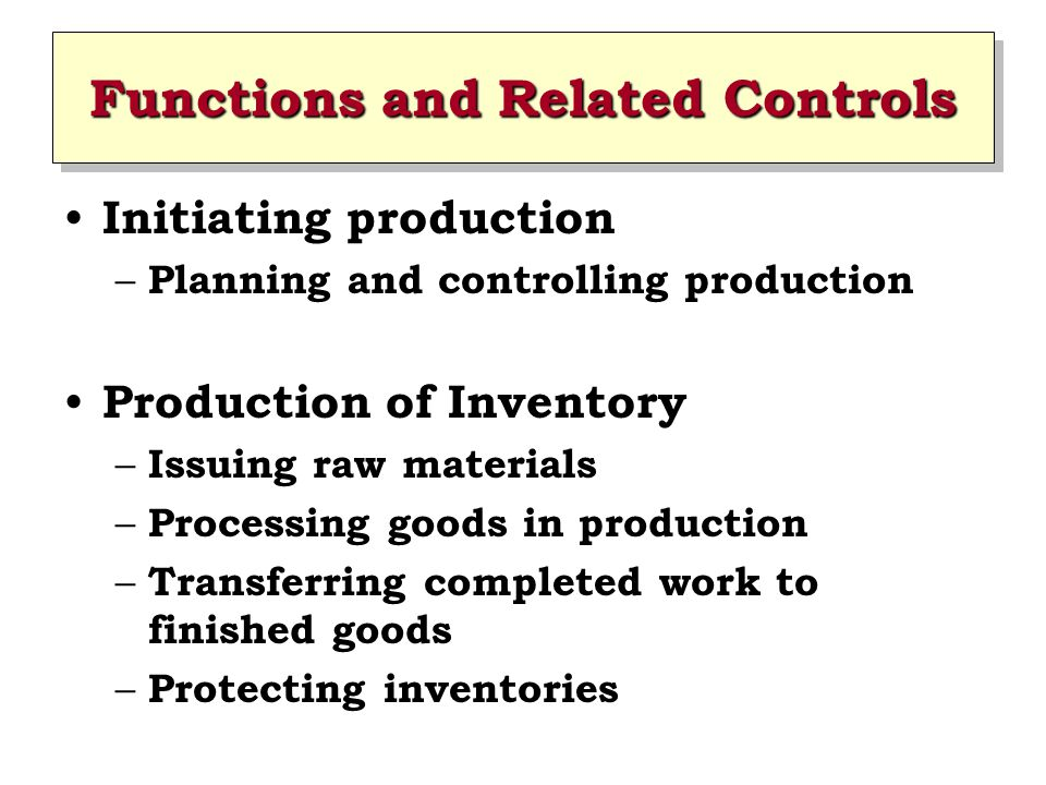 Functions and Related Controls Initiating production – Planning and controlling production Production of Inventory – Issuing raw materials – Processin