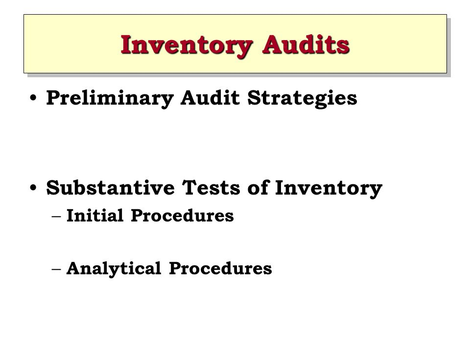 Inventory Audits Preliminary Audit Strategies Substantive Tests of Inventory – Initial Procedures – Analytical Procedures