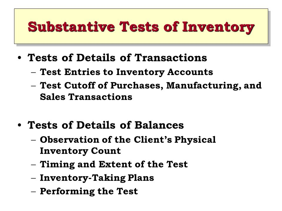 Substantive Tests of Inventory Tests of Details of Transactions – Test Entries to Inventory Accounts – Test Cutoff of Purchases, Manufacturing, and Sa