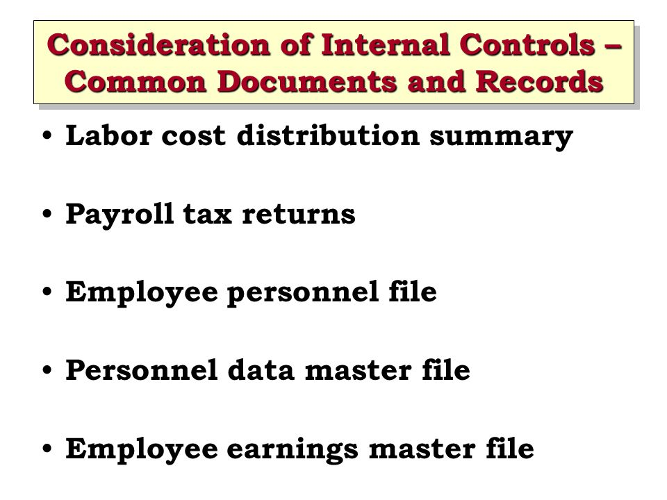 Consideration of Internal Controls – Common Documents and Records Labor cost distribution summary Payroll tax returns Employee personnel file Personne