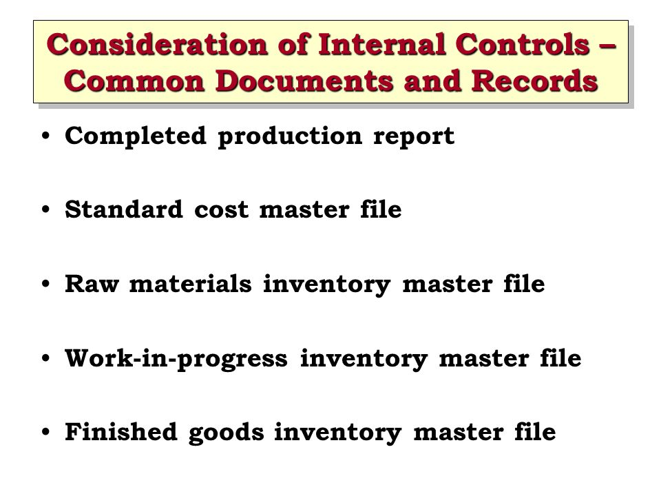 Consideration of Internal Controls – Common Documents and Records Completed production report Standard cost master file Raw materials inventory master