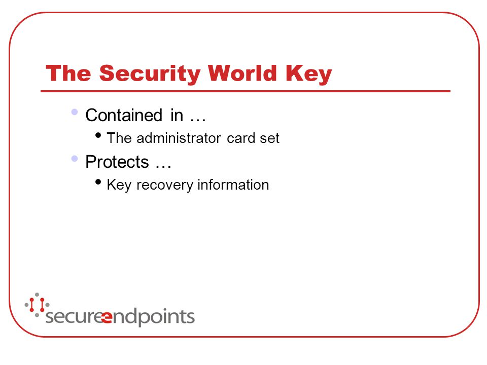 The Security World Key Contained in … The administrator card set Protects … Key recovery information