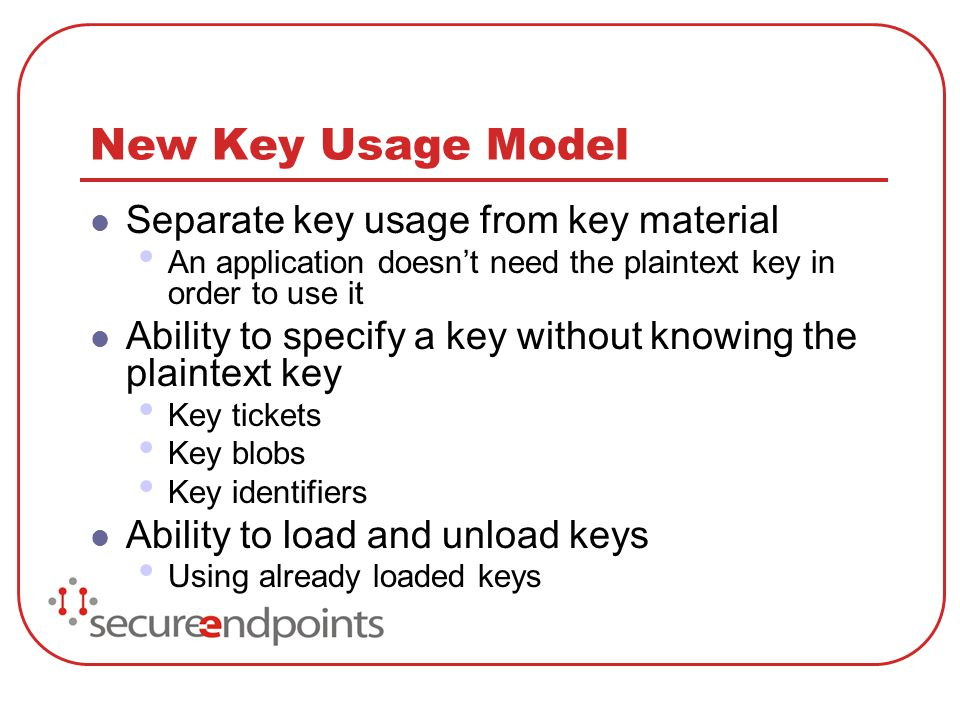 New Key Usage Model Separate key usage from key material An application doesnt need the plaintext key in order to use it Ability to specify a key with
