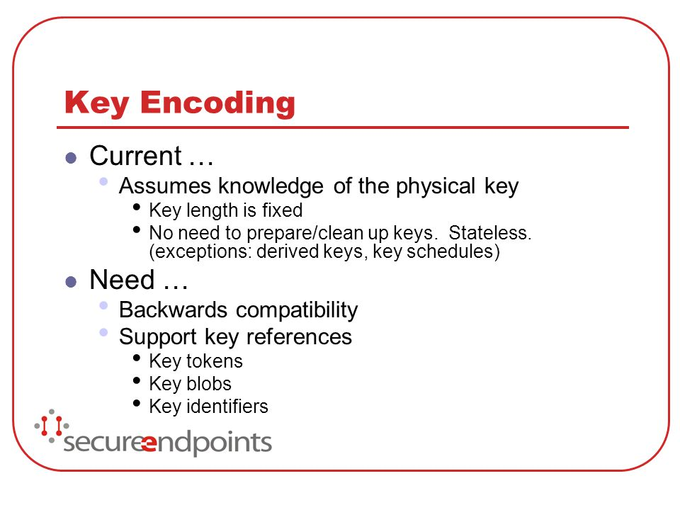 Key Encoding Current … Assumes knowledge of the physical key Key length is fixed No need to prepare/clean up keys. Stateless. (exceptions: derived key