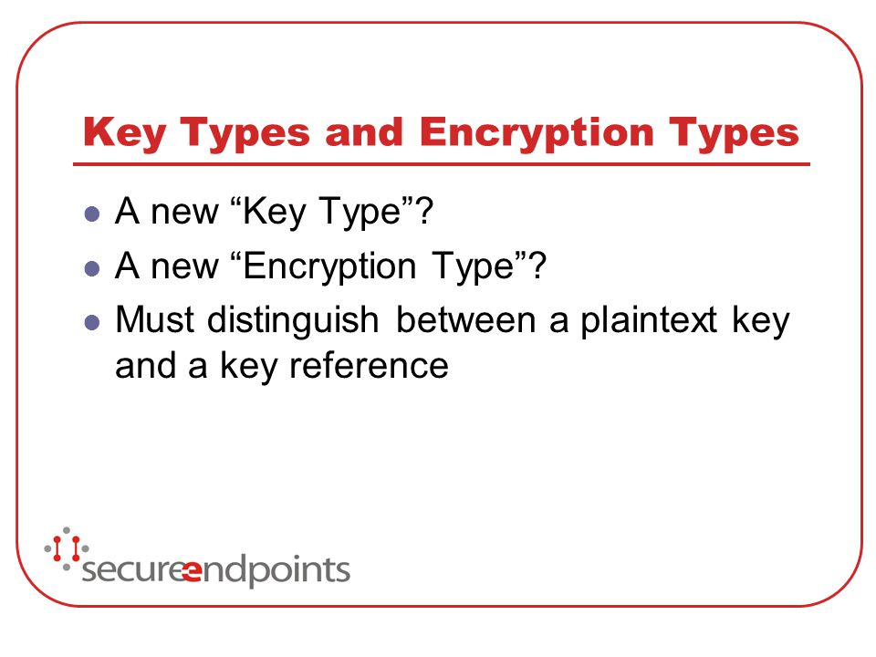 Key Types and Encryption Types A new Key Type? A new Encryption Type? Must distinguish between a plaintext key and a key reference