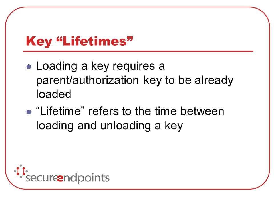 Key Lifetimes Loading a key requires a parent/authorization key to be already loaded Lifetime refers to the time between loading and unloading a key