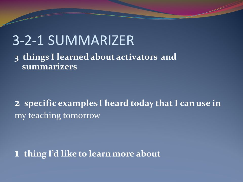 3-2-1 SUMMARIZER 3 things I learned about activators and summarizers 2 specific examples I heard today that I can use in my teaching tomorrow 1 thing