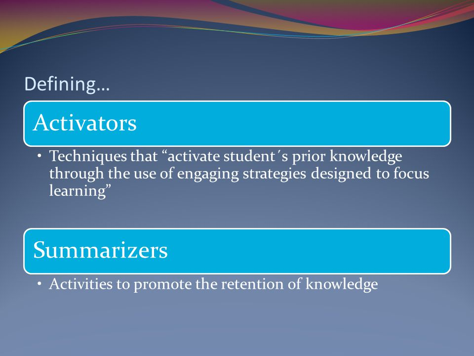 Defining… Activators Techniques that activate student´s prior knowledge through the use of engaging strategies designed to focus learning Summarizers