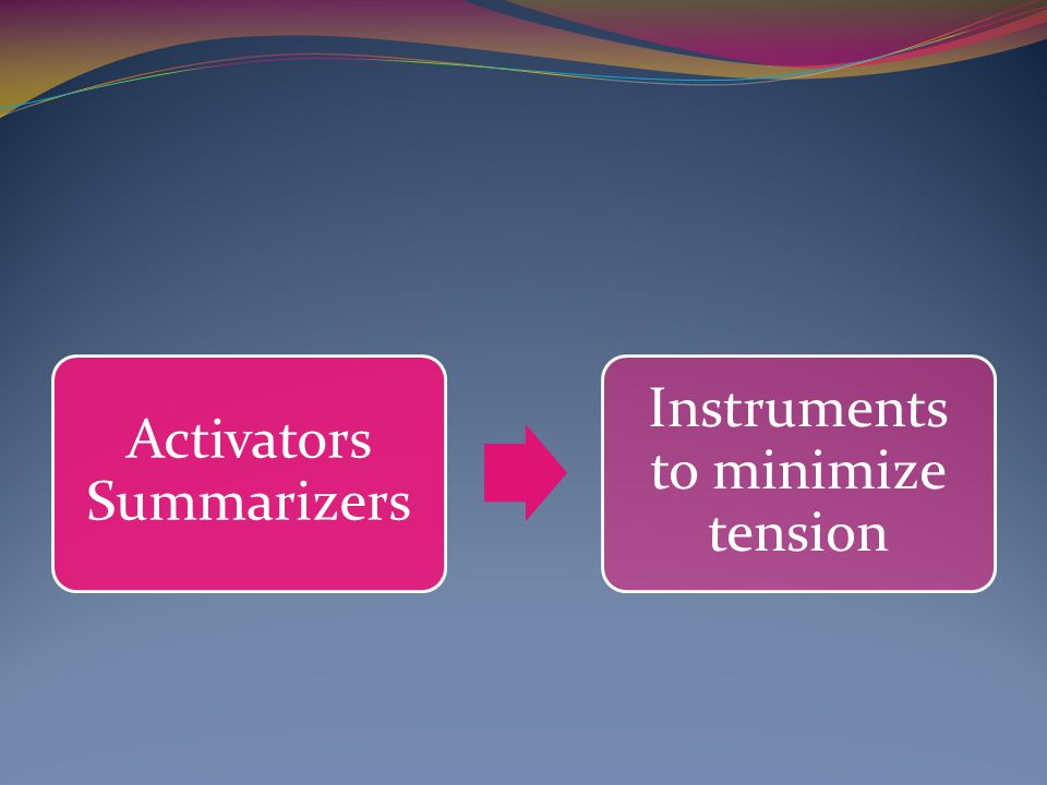 Activators Summarizers Instruments to minimize tension