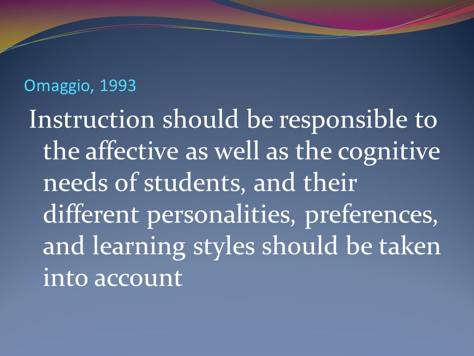 Omaggio, 1993 Instruction should be responsible to the affective as well as the cognitive needs of students, and their different personalities, prefer