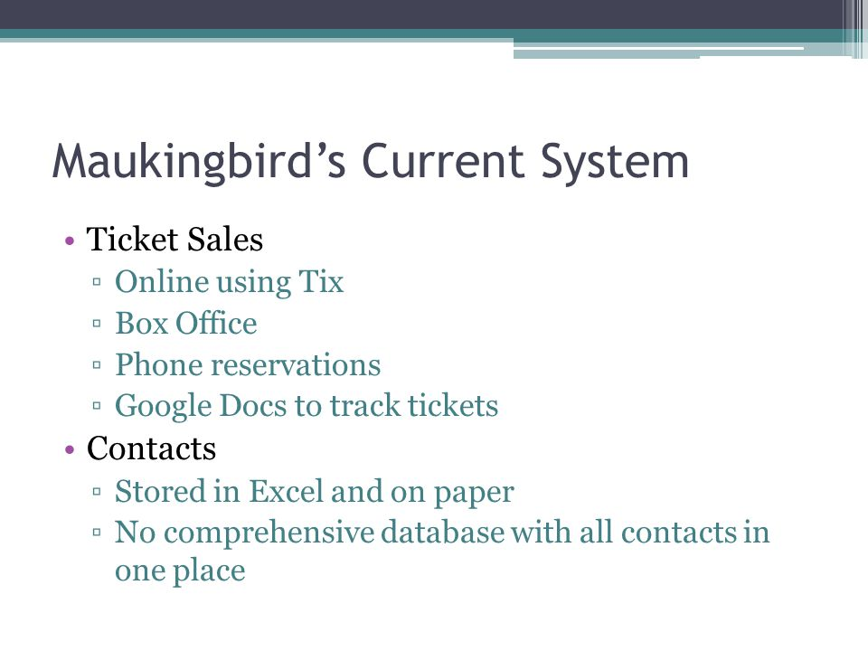Maukingbirds Current System Ticket Sales Online using Tix Box Office Phone reservations Google Docs to track tickets Contacts Stored in Excel and on paper No comprehensive database with all contacts in one place