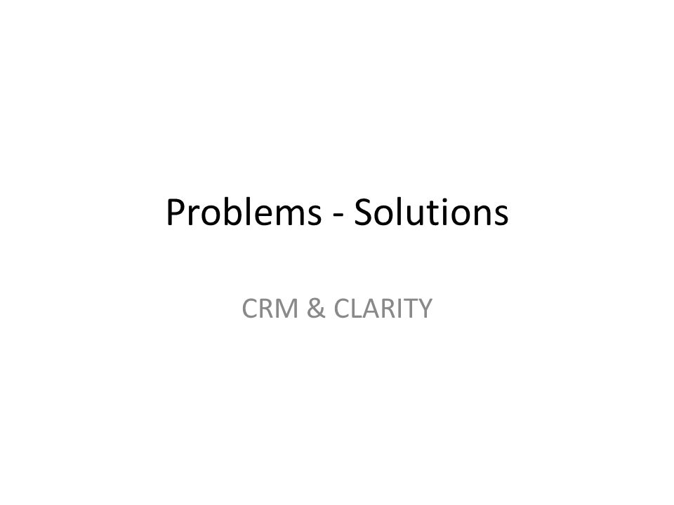 Problems - Solutions CRM & CLARITY