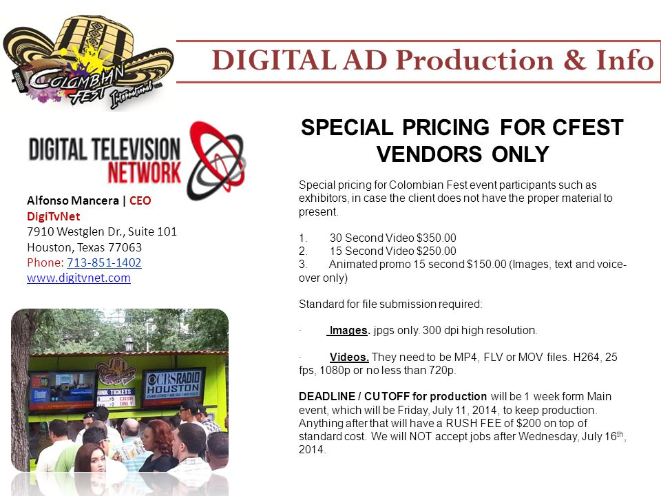 DIGITAL AD Production & Info Alfonso Mancera | CEO DigiTvNet 7910 Westglen Dr., Suite 101 Houston, Texas 77063 Phone: 713-851-1402 www.digitvnet.com SPECIAL PRICING FOR CFEST VENDORS ONLY Special pricing for Colombian Fest event participants such as exhibitors, in case the client does not have the proper material to present.