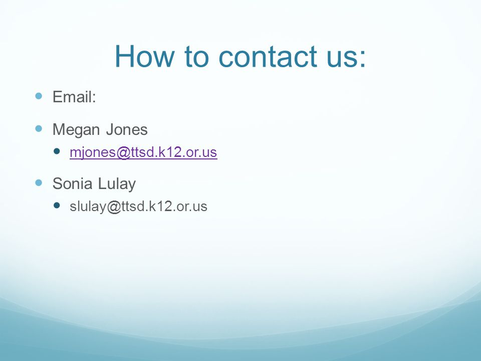 How to contact us: Email: Megan Jones mjones@ttsd.k12.or.us Sonia Lulay slulay@ttsd.k12.or.us