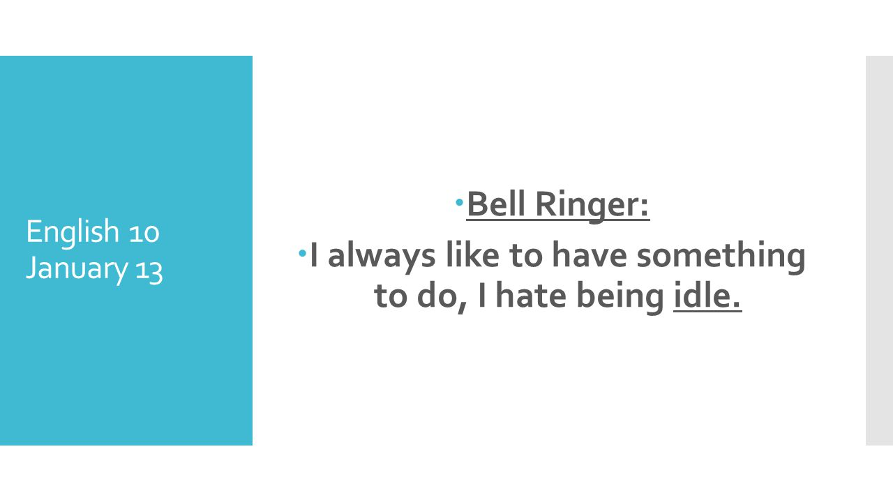 English 10 January 13 Bell Ringer: I always like to have something to do, I hate being idle.