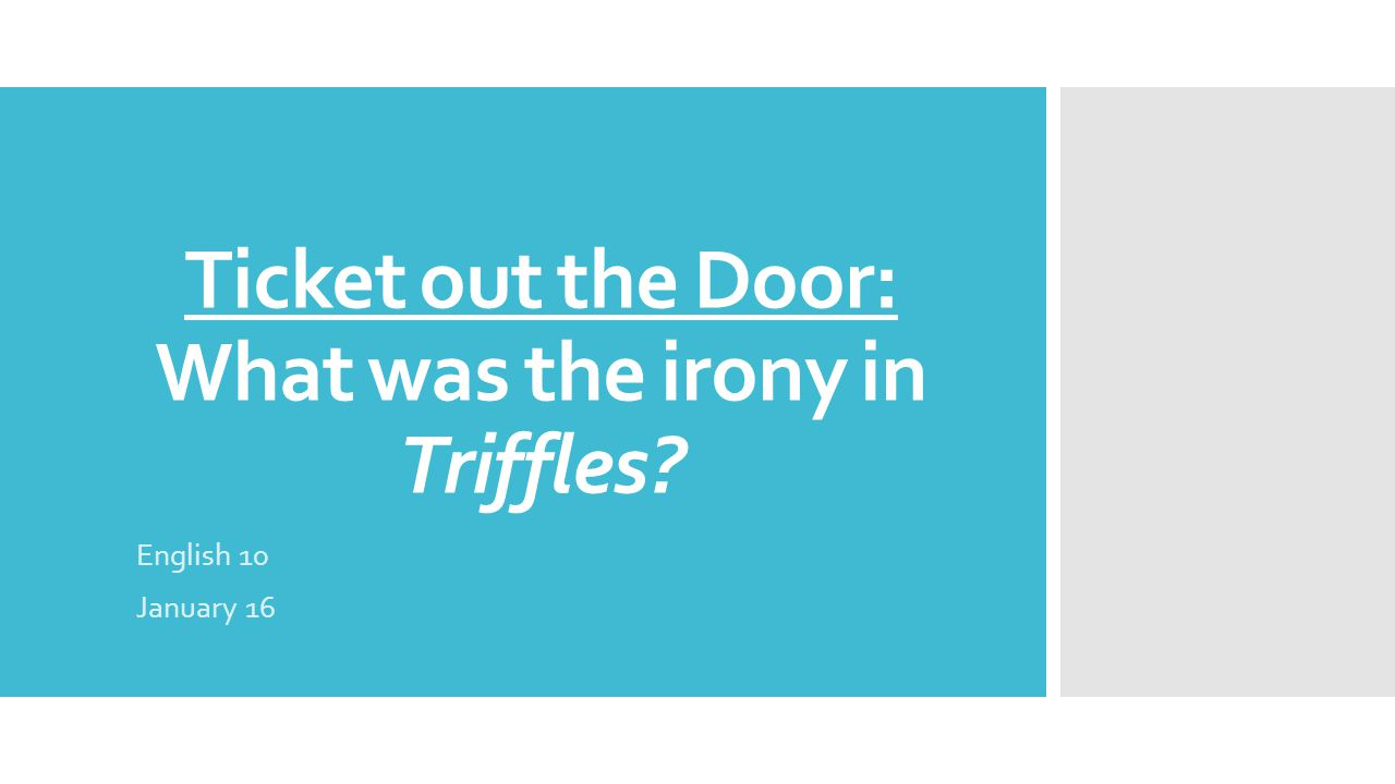 Ticket out the Door: What was the irony in Triffles? English 10 January 16