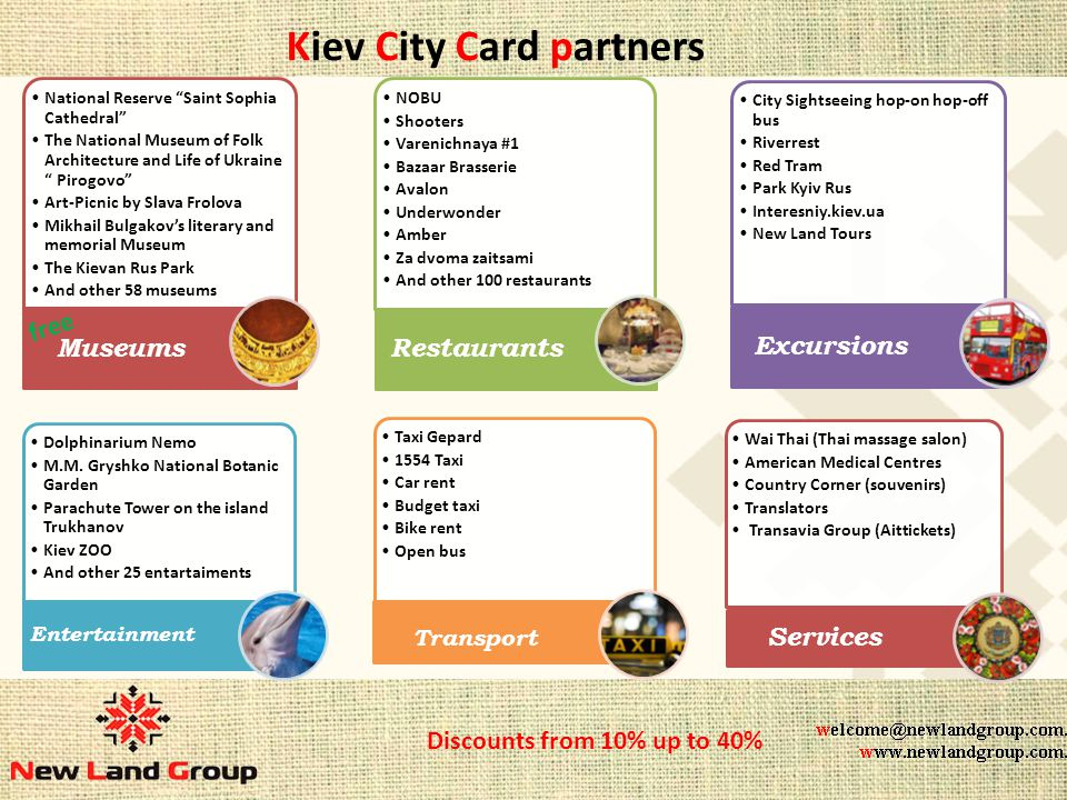 Kiev City Card partners National Reserve Saint Sophia Cathedral The National Museum of Folk Architecture and Life of Ukraine Pirogovo Art-Picnic by Slava Frolova Mikhail Bulgakovs literary and memorial Museum The Kievan Rus Park And other 58 museums And other 25 museums Museums NOBU Shooters Varenichnaya #1 Bazaar Brasserie Avalon Underwonder Amber Za dvoma zaitsami And other 100 restaurants Restaurants City Sightseeing hop-on hop-off bus Riverrest Red Tram Park Kyiv Rus Interesniy.kiev.ua New Land Tours Excursions Dolphinarium Nemo M.M.