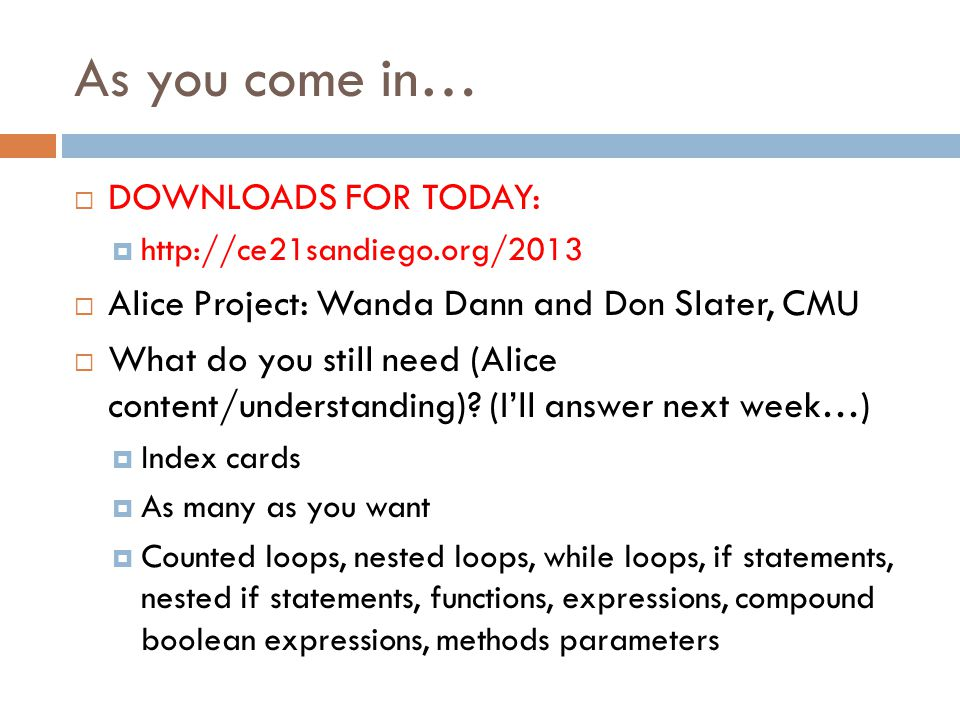 As you come in… DOWNLOADS FOR TODAY: http://ce21sandiego.org/2013 Alice Project: Wanda Dann and Don Slater, CMU What do you still need (Alice content/understanding).