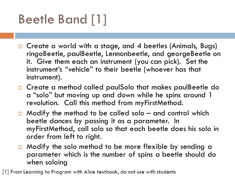 Beetle Band [1] Create a world with a stage, and 4 beetles (Animals, Bugs) ringoBeetle, paulBeetle, Lennonbeetle, and georgeBeetle on it.