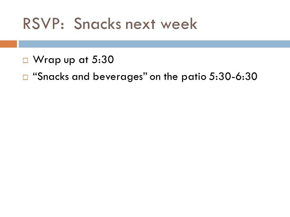 RSVP: Snacks next week Wrap up at 5:30 Snacks and beverages on the patio 5:30-6:30