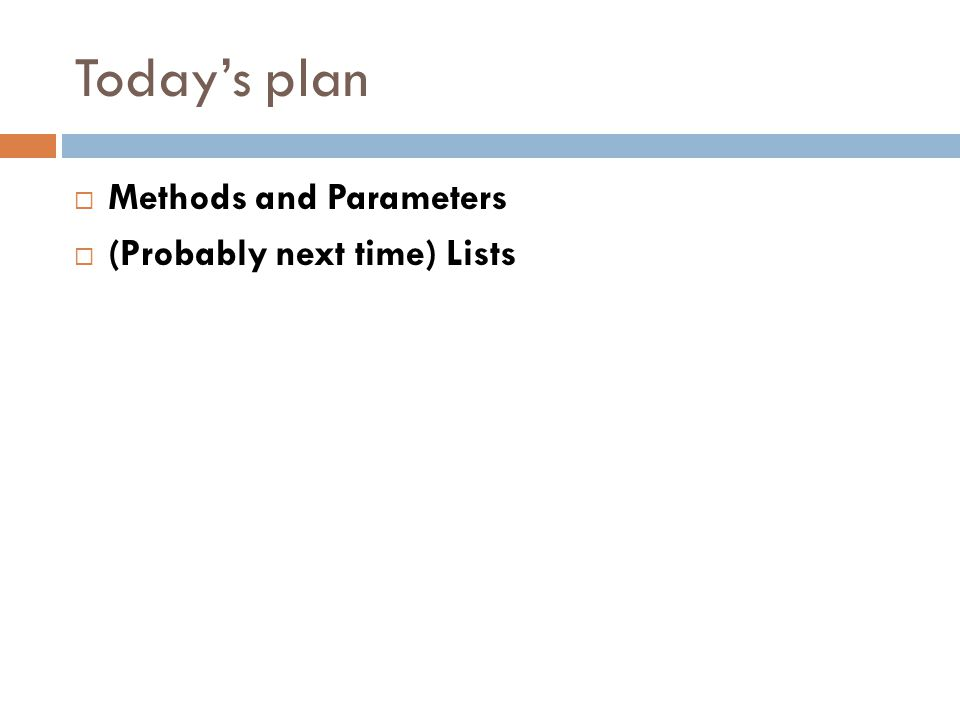 Todays plan Methods and Parameters (Probably next time) Lists