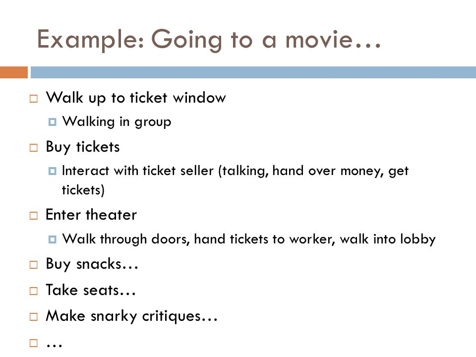 Example: Going to a movie… Walk up to ticket window Walking in group Buy tickets Interact with ticket seller (talking, hand over money, get tickets) Enter theater Walk through doors, hand tickets to worker, walk into lobby Buy snacks… Take seats… Make snarky critiques… …