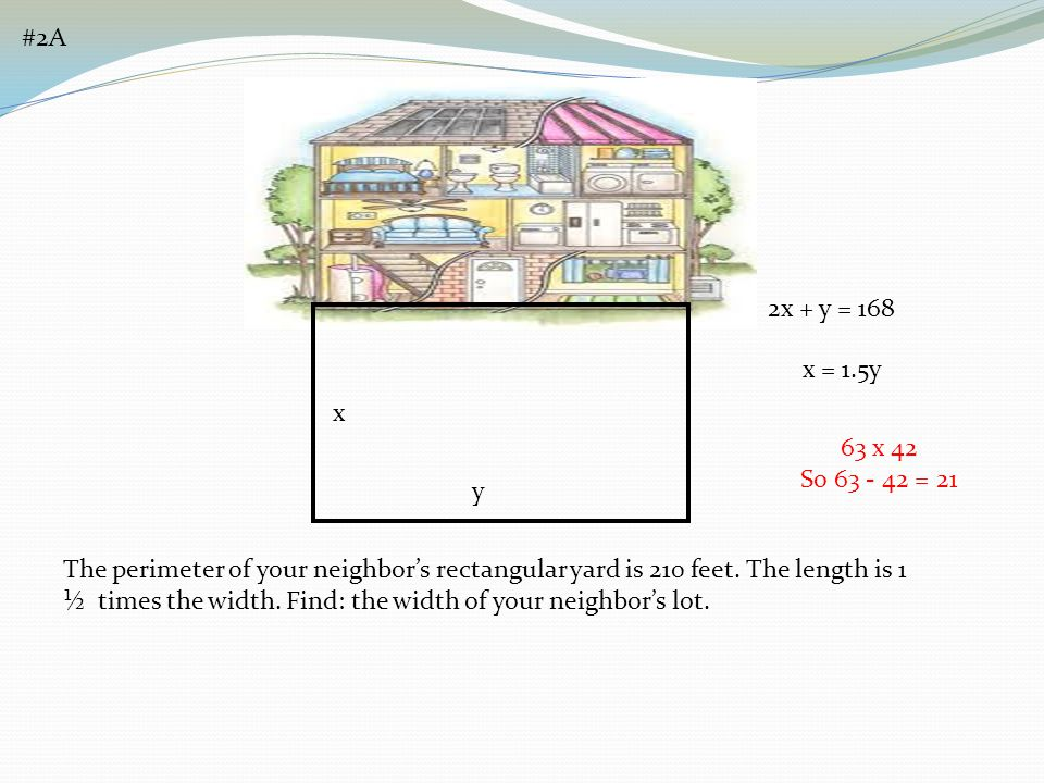 #2A x y 2x + y = 168 x = 1.5y 63 x 42 So 63 - 42 = 21 The perimeter of your neighbors rectangular yard is 210 feet. The length is 1 ½ times the width.