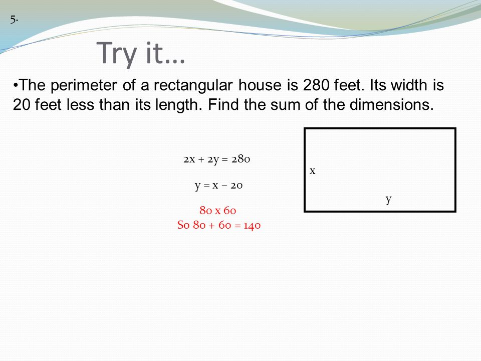 Try it… 5. x y 2x + 2y = 280 y = x – 20 80 x 60 So 80 + 60 = 140 The perimeter of a rectangular house is 280 feet. Its width is 20 feet less than its