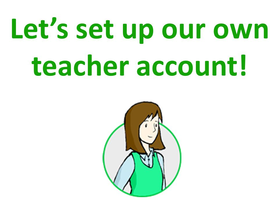 Lets set up our own teacher account!