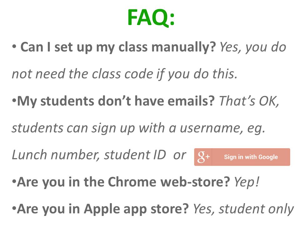 FAQ: Can I set up my class manually? Yes, you do not need the class code if you do this. My students dont have emails? Thats OK, students can sign up