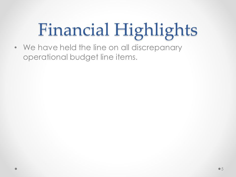 Financial Highlights We have held the line on all discrepanary operational budget line items. 5