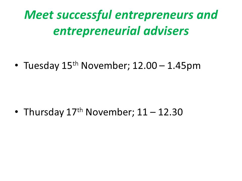 Meet successful entrepreneurs and entrepreneurial advisers Tuesday 15 th November; 12.00 – 1.45pm Thursday 17 th November; 11 – 12.30