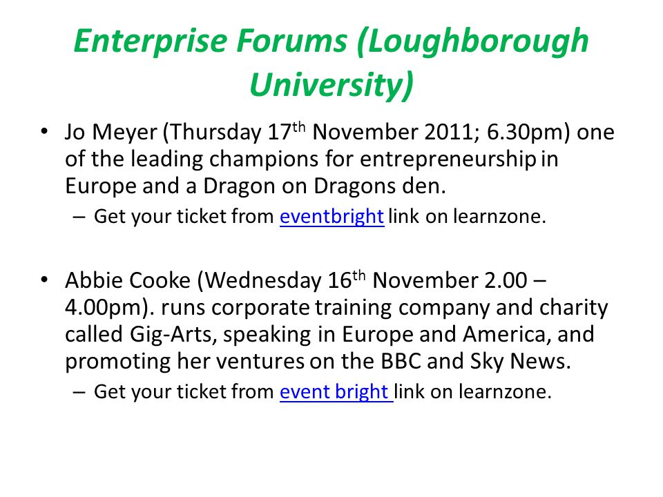 Enterprise Forums (Loughborough University) Jo Meyer (Thursday 17 th November 2011; 6.30pm) one of the leading champions for entrepreneurship in Europe and a Dragon on Dragons den.