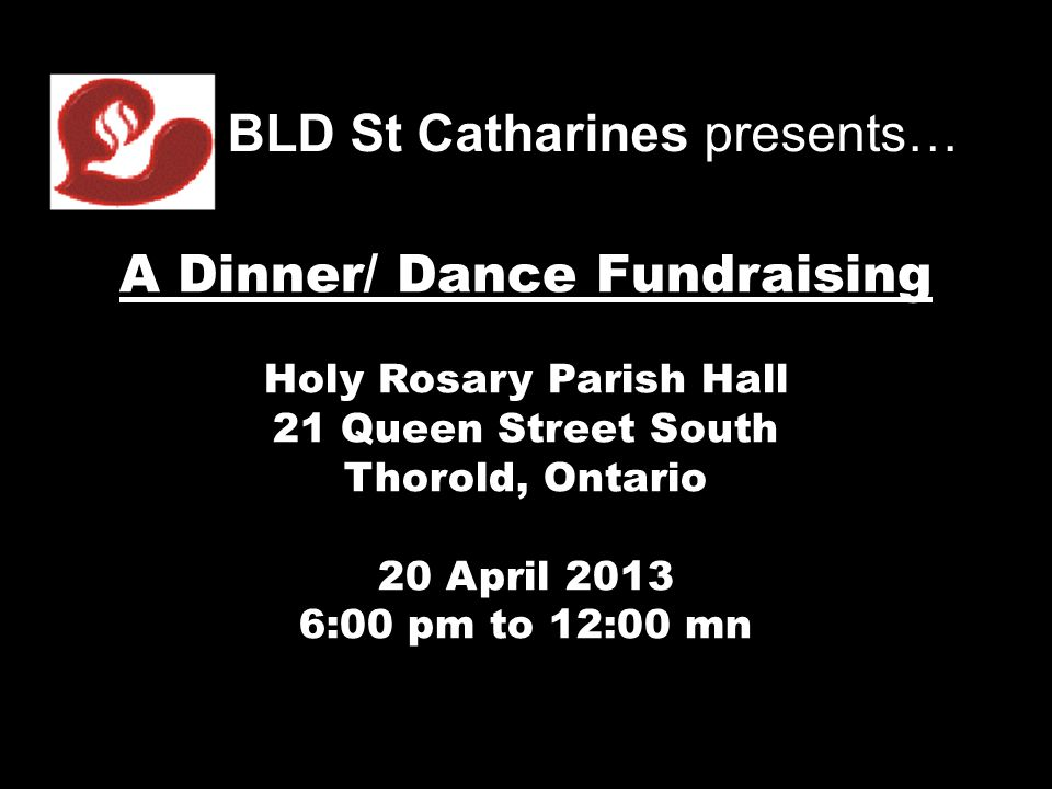 BLD St Catharines presents… A Dinner/ Dance Fundraising Holy Rosary Parish Hall 21 Queen Street South Thorold, Ontario 20 April 2013 6:00 pm to 12:00