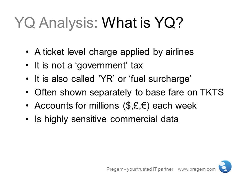 YQ Analysis: What is YQ? A ticket level charge applied by airlines It is not a government tax It is also called YR or fuel surcharge Often shown separ