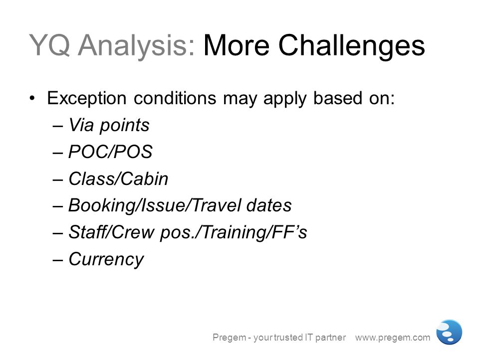 YQ Analysis: More Challenges Exception conditions may apply based on: –Via points –POC/POS –Class/Cabin –Booking/Issue/Travel dates –Staff/Crew pos./T