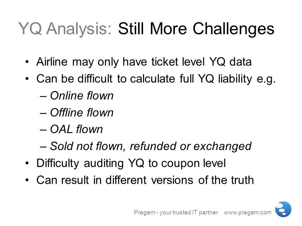 YQ Analysis: Still More Challenges Airline may only have ticket level YQ data Can be difficult to calculate full YQ liability e.g. –Online flown –Offl