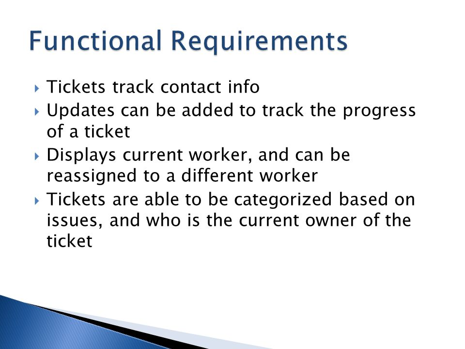 Tickets track contact info Updates can be added to track the progress of a ticket Displays current worker, and can be reassigned to a different worker Tickets are able to be categorized based on issues, and who is the current owner of the ticket