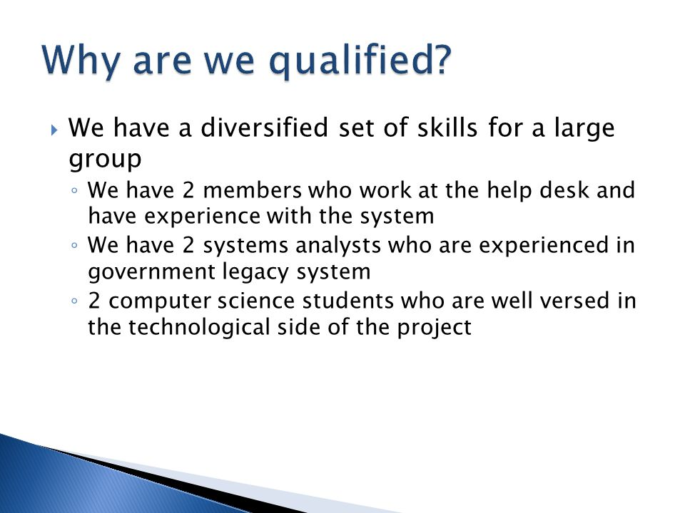 We have a diversified set of skills for a large group We have 2 members who work at the help desk and have experience with the system We have 2 systems analysts who are experienced in government legacy system 2 computer science students who are well versed in the technological side of the project